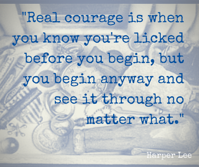 -Real courage is when you know you're