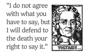 -I do not agree with what you have to say but I'll defend to the death your right to say it- Voltaire quote on ReadersWriters Journal
