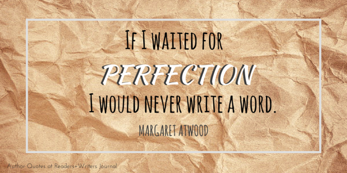 If I waited for perfection I would never write a word Margaret Atwood quote