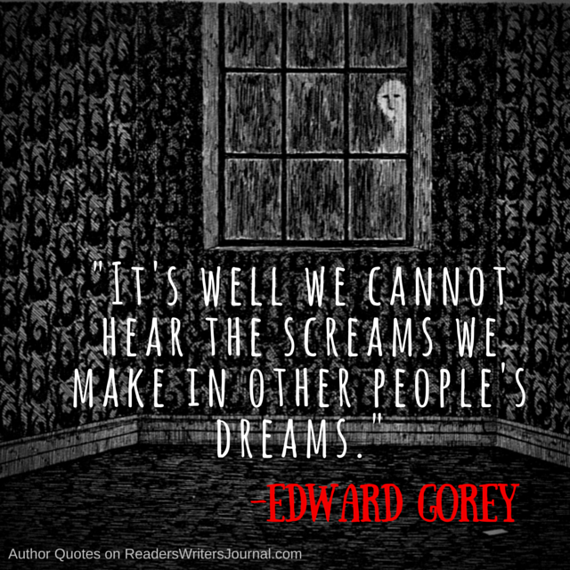 Its well we cannot hear the screams we make in other peoples dreams Edward Gorey Quote