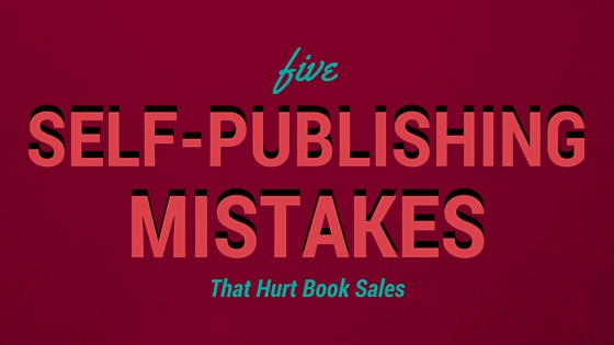 5 self publishing mistakes that hurt book sales